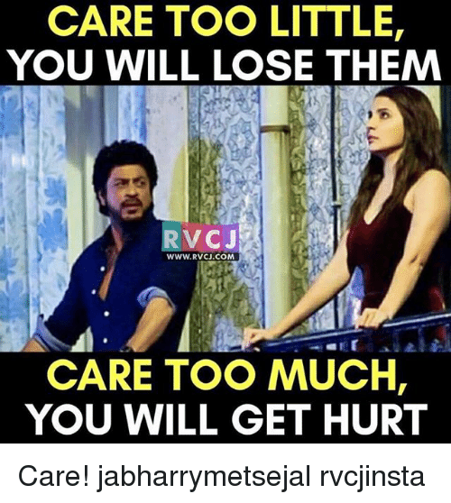 Hurtfully: CARE TOO LITTLE,  YOU WILL LOSE THEMM  RVCJ  WWW.RVCJ.COM  CARE TOO MUCH,  YOU WILL GET HURT Care! jabharrymetsejal rvcjinsta