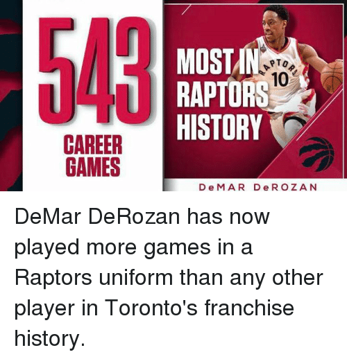 DeMar DeRozan, Memes, and History: CAREER  GAMES  MOST  PTO  10  RAPTORS  HISTORY  D e M A R D e R O Z A N DeMar DeRozan has now played more games in a Raptors uniform than any other player in Toronto's franchise history.