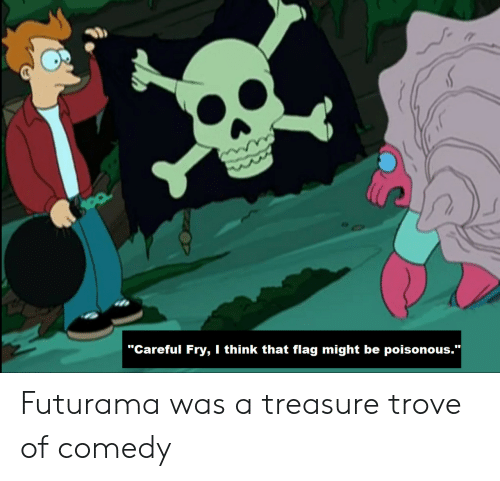 "Futurama, Comedy, and Think: ""Careful Fry, I think that flag might be poisonous.""