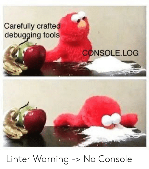 Tools, Log, and Carefully: Carefully crafted  debugging tools  CONSOLE.LOG Linter Warning -> No Console