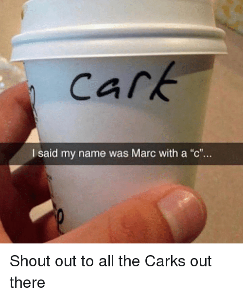 """Dank Memes, All The, and Name: cark  I said my name was Marc with a """"c""""... Shout out to all the Carks out there"""