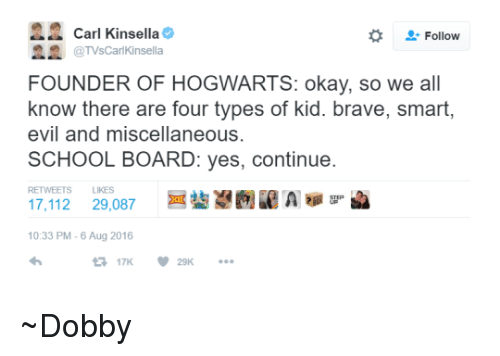 Types Of Kids: Carl Kinsella  Follow  @TVsCarl Kinsella  FOUNDER OF HOGWARTS: okay, so we all  know there are four types of kid. brave, smart,  evil and miscellaneous.  SCHOOL BOARD: yes, continue  LIKES  17,112  29,087  10:33 PM-6 Aug 2016 ~Dobby