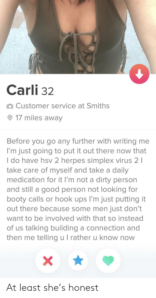 Booty, Herpes, and Ups: Carli 32  û Customer service at Smiths  O 17 miles away  Before you go any further with writing me  I'm just going to put it out there now that  I do have hsv 2 herpes simplex virus 2 I  take care of myself and take a daily  medication for it l'm not a dirty person  and still a good person not looking for  booty calls or hook ups l'm just putting it  out there because some men just don't  want to be involved with that so instead  of us talking building a connection and  then me telling u I rather u know now At least she's honest