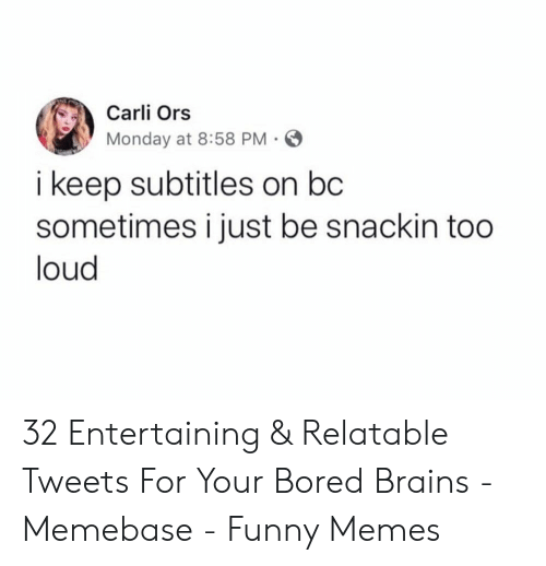 memebase: Carli Ors  Monday at 8:58 PM  i keep subtitles on bc  sometimes i just be snackin too  loud 32 Entertaining & Relatable Tweets For Your Bored Brains - Memebase - Funny Memes
