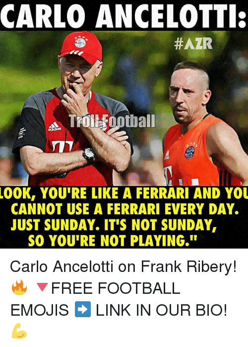 "ribery: CARLO ANCELOTTI:  #AZR  Troi Football  .00K, YOU'RE LIKE A FERRARI AND YOU  CANNOT USE A FERRARI EVERY DAY.  JUST SUNDAY. IT'S NOT SUNDAY,  SO YOUTRE NOT PLAYING."" Carlo Ancelotti on Frank Ribery! 🔥 🔻FREE FOOTBALL EMOJIS ➡️ LINK IN OUR BIO! 💪"