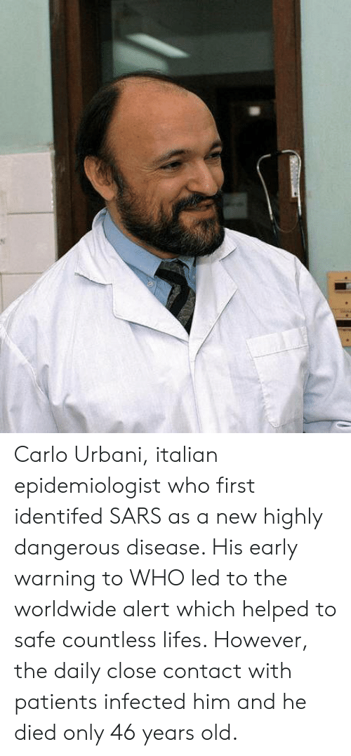 Carlo: Carlo Urbani, italian epidemiologist who first identifed SARS as a new  highly dangerous disease. His early warning to WHO led to the worldwide alert which helped to safe countless lifes. However, the daily close contact with patients infected him and he died only 46 years old.