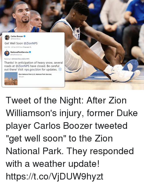 "Memes, Soon..., and Duke: Carlos Boozer  @MisterCBooz  Get Well Soon @ZionNPS  6:32 PM 20 Feb 2019 from Pinecrest. FL  NationalParkService  @NatiParkService  Replying to MisterCBooz @ZionNPS  Thanks! In anticipation of heavy snow, several  roads at @ZionNPS have closed. Be careful  out there! Visit nps.gov/zion for updates.  (A4  Zion National Park (U.S. National Park Service)  nps.gov Tweet of the Night: After Zion Williamson's injury, former Duke player Carlos Boozer tweeted ""get well soon"" to the Zion National Park.   They responded with a weather update! https://t.co/VjDUW9hyzt"
