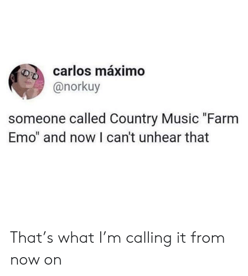 """Country music: carlos máximo  @norkuy  someone called Country Music """"Farm  Emo"""" and now I can't unhear that That's what I'm calling it from now on"""