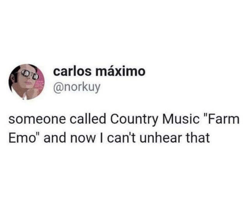 """Country music: carlos máximo  @norkuy  someone called Country Music """"Farm  Emo"""" and now I can't unhear that"""