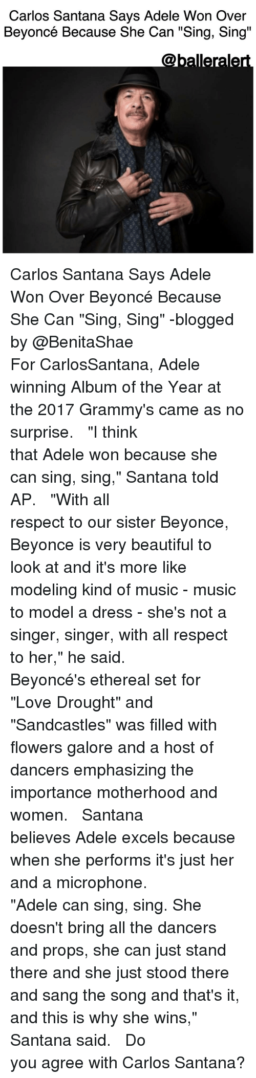 """adel: Carlos Santana Says Adele Won Over  Beyoncé Because She Can """"Sing, Sing""""  Caballerale Carlos Santana Says Adele Won Over Beyoncé Because She Can """"Sing, Sing"""" -blogged by @BenitaShae ⠀⠀⠀⠀⠀⠀⠀⠀⠀ ⠀⠀⠀⠀⠀⠀⠀⠀⠀ For CarlosSantana, Adele winning Album of the Year at the 2017 Grammy's came as no surprise. ⠀⠀⠀⠀⠀⠀⠀⠀⠀ ⠀⠀⠀⠀⠀⠀⠀⠀⠀ """"I think that Adele won because she can sing, sing,"""" Santana told AP. ⠀⠀⠀⠀⠀⠀⠀⠀⠀ ⠀⠀⠀⠀⠀⠀⠀⠀⠀ """"With all respect to our sister Beyonce, Beyonce is very beautiful to look at and it's more like modeling kind of music - music to model a dress - she's not a singer, singer, with all respect to her,"""" he said. ⠀⠀⠀⠀⠀⠀⠀⠀⠀ ⠀⠀⠀⠀⠀⠀⠀⠀⠀ Beyoncé's ethereal set for """"Love Drought"""" and """"Sandcastles"""" was filled with flowers galore and a host of dancers emphasizing the importance motherhood and women. ⠀⠀⠀⠀⠀⠀⠀⠀⠀ ⠀⠀⠀⠀⠀⠀⠀⠀⠀ Santana believes Adele excels because when she performs it's just her and a microphone. ⠀⠀⠀⠀⠀⠀⠀⠀⠀ ⠀⠀⠀⠀⠀⠀⠀⠀⠀ """"Adele can sing, sing. She doesn't bring all the dancers and props, she can just stand there and she just stood there and sang the song and that's it, and this is why she wins,"""" Santana said. ⠀⠀⠀⠀⠀⠀⠀⠀⠀ ⠀⠀⠀⠀⠀⠀⠀⠀⠀ Do you agree with Carlos Santana?"""