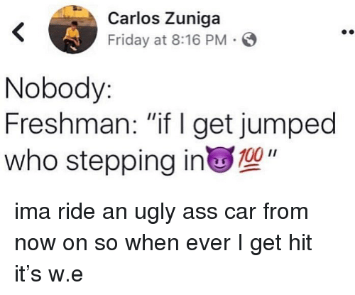 """ugly ass: Carlos Zuniga  Friday at 8:16 PM S  Nobody  Freshman: """"if I get jumped  who stepping in"""" ima ride an ugly ass car from now on so when ever I get hit it's w.e"""