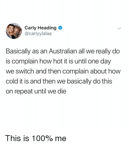 How Hot: Carly Heading  @carlyylalaa  Basically as an Australian all we really do  is complain how hot it is until one day  we switch and then complain about how  cold it is and then we basically do this  on repeat until we die This is 100% me