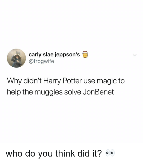 Harry Potter, Help, and Magic: carly slae jeppson's  @frogwife  Why didn't Harry Potter use magic to  help the muggles solve JonBenet who do you think did it? 👀