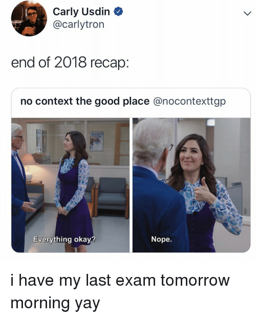 Memes, Good, and Okay: Carly Usdin  @carlytrorn  end of 2018 recap  no context the good place @nocontexttgp  Everything okay?  Nope. i have my last exam tomorrow morning yay