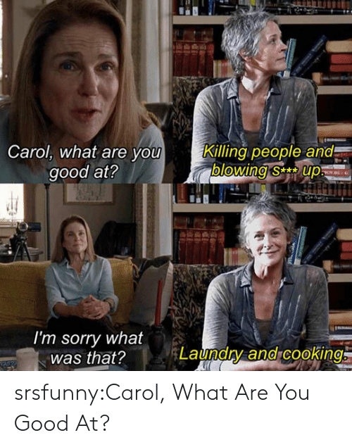 Laundry, Sorry, and Tumblr: Carol, what are you  good at?  Killing people and  blowing sup  I'm sorry what  was that?  Laundry and cookino srsfunny:Carol, What Are You Good At?