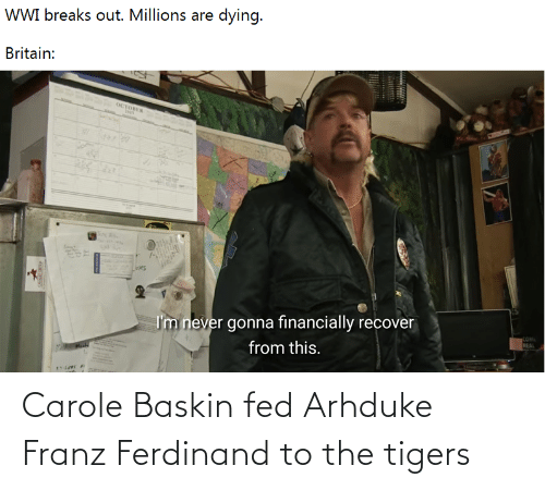History, Tigers, and Franz Ferdinand: Carole Baskin fed Arhduke Franz Ferdinand to the tigers