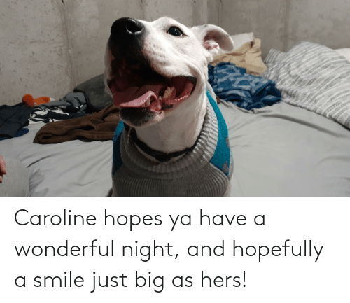 Smile, Big, and Just: Caroline hopes ya have a wonderful night, and hopefully a smile just big as hers!