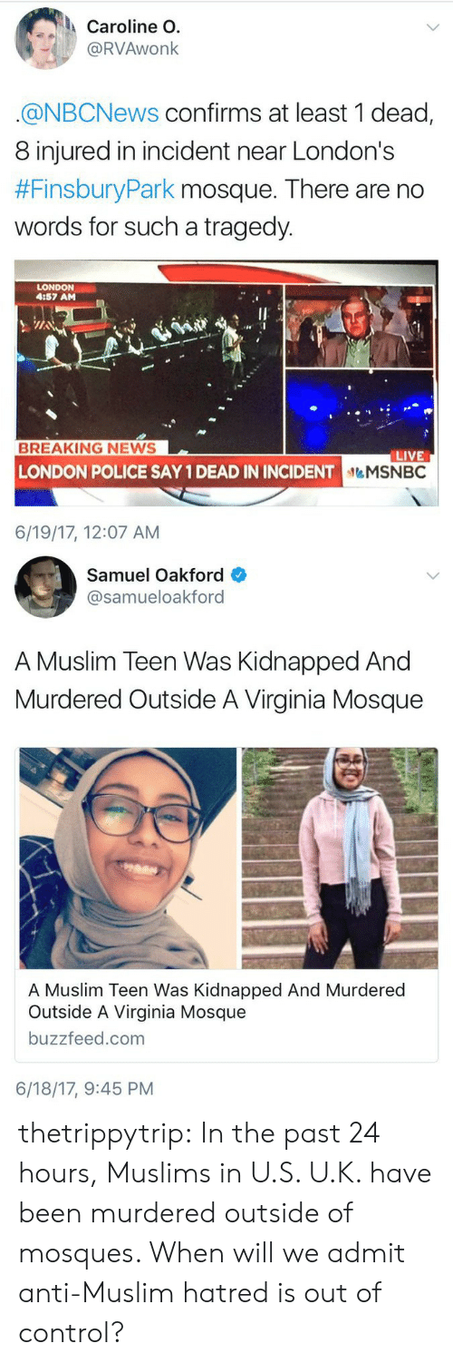 Muslim, News, and Police: Caroline O.  @RVAwonk  @NBCNews confirms at least 1 dead,  8 injured in incident near London's  #FinsburyPark mosque. There are no  words for such a tragedy.  LONDON  4:57 AM  BREAKING NEWS  LIVE  NDON POLICE SAY 1 DEAD IN INCIDENTMSNBC  6/19/17, 12:07 AM   Samuel Oakford  @samueloakford  A Muslim Teen Was Kidnapped And  Murdered Outside A Virginia Mosque  A Muslim Teen Was Kidnapped And Murdered  Outside A Virginia Mosque  buzzfeed.com  6/18/17, 9:45 PM thetrippytrip:  In the past 24 hours, Muslims in U.S.  U.K. have been murdered outside of mosques. When will we admit anti-Muslim hatred is out of control?