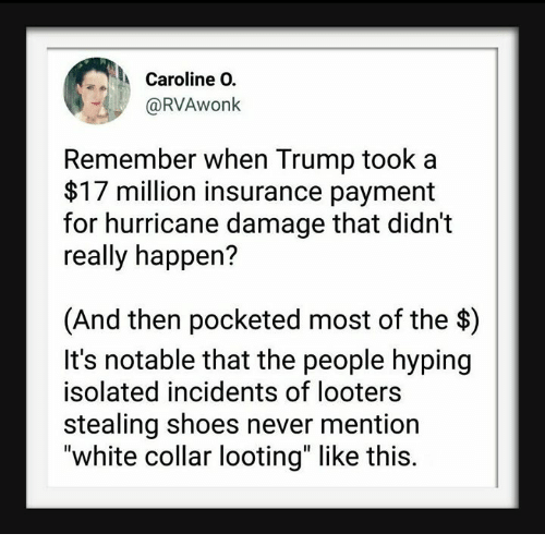 "looting: Caroline O.  @RVAwonk  Remember when Trump took a  $17 million insurance payment  for hurricane damage that didn't  really happen?  (And then pocketed most of the $)  It's notable that the people hyping  isolated incidents of looters  stealing shoes never mention  ""white collar looting"" like this."