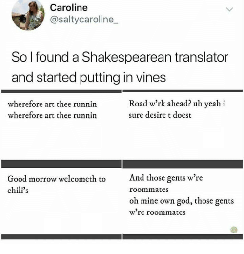 Vines: Caroline  @saltycaroline  So I found a Shakespearean translator  and started putting in vines  Road w'rk ahead? uh yeah i  wherefore art thee runnin  wherefore art thee runnin  sure desire t doest  And those gents w're  Good morrow welcometh to  chili's  roommates  oh mine own god, those gents  w're roommates