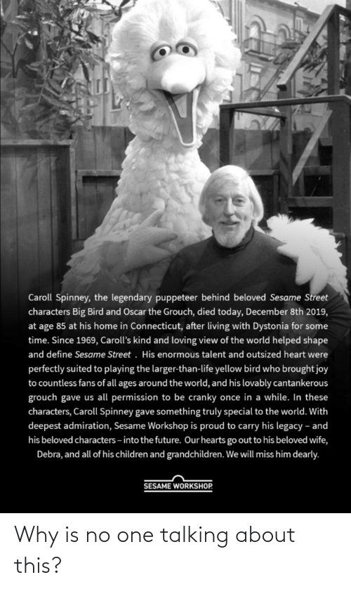 Children, Future, and Life: Caroll Spinney, the legendary puppeteer behind beloved Sesame Street  characters Big Bird and Oscar the Grouch, died today, December 8th 2019,  at age 85 at his home in Connecticut, after living with Dystonia for some  time. Since 1969, Caroll's kind and loving view of the world helped shape  and define Sesame Street. His enormous talent and outsized heart were  perfectly suited to playing the larger-than-life yellow bird who brought joy  to countless fans of all ages around the world, and his lovably cantankerous  grouch gave us all permission to be cranky once in a while. In these  characters, Caroll Spinney gave something truly special to the world. With  deepest admiration, Sesame Workshop is proud to carry his legacy - and  his beloved characters - into the future. Our hearts go out to his beloved wife,  Debra, and all of his children and grandchildren. We will miss him dearly.  SESAME WORKSHOP. Why is no one talking about this?