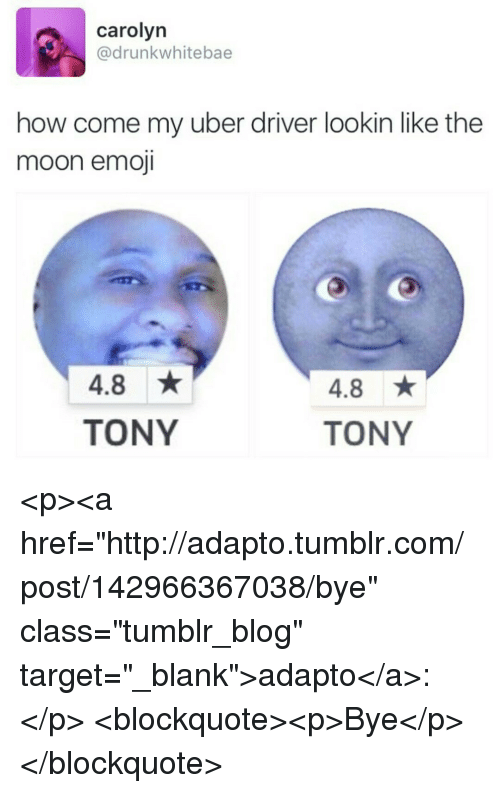 "Emoji, Target, and Tumblr: carolyn  @drunkwhitebae  how come my uber driver lookin like the  moon emoji  4.8  TONY  4.8  TONY <p><a href=""http://adapto.tumblr.com/post/142966367038/bye"" class=""tumblr_blog"" target=""_blank"">adapto</a>:</p>  <blockquote><p>Bye</p></blockquote>"