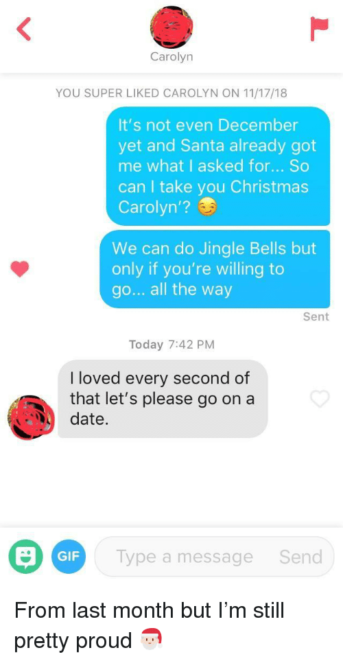 Jingle Bells: Carolyn  YOU SUPER LIKED CAROLYN ON 11/17/18  It's not even December  yet and Santa already got  me what I asked for... So  can I take you Christmas  Carolyn'?  We can do Jingle Bells but  only if you're willing to  go... all the way  Sent  Today 7:42 PM  I loved every second of  that let's please go on a  date.  GIF  Type a message  Send From last month but I'm still pretty proud 🎅🏻