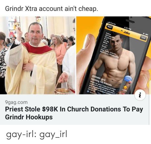 Athletic: Carr  4:30 PM  Jake  Grindr Xtra account ain't cheap.  Onli  452 ft  S yeur  Se  NecngRea  Cha  Athletic guy  Sooking tor friends  Whos yso  Lcking tor bsonar  Maybev 0  mOww.Nood a orkeut prt  H  9gag.com  Priest Stole $98K In Church Donations To Pay  Grindr Hookups gay-irl:  gay_irl