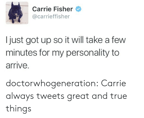 Carrie Fisher: Carrie Fisher  @carrieffisher  I just got up so it will take a few  minutes for my personality to  arrive. doctorwhogeneration: Carrie always tweets great and true things
