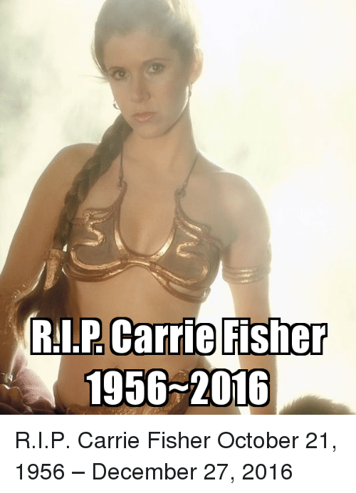 December 27: Carrie Fisher  RI.P 1956 2016 R.I.P. Carrie Fisher  October 21, 1956 – December 27, 2016