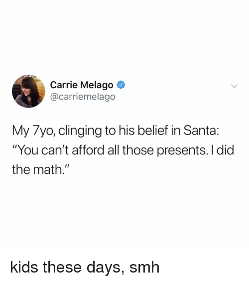 """Belief: Carrie Melago ^  @carriemelago  My 7yo, clinging to his belief in Santa:  """"You can't afford all those presents. I did  the math."""" kids these days, smh"""