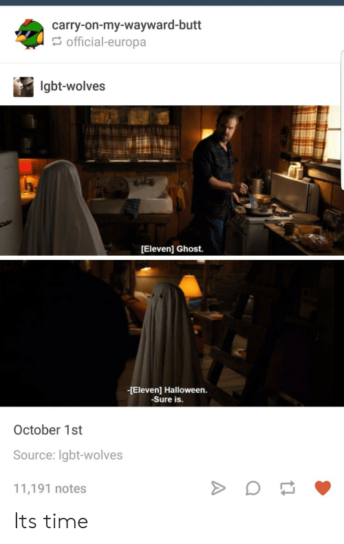 October 1St: carry-on-my-wayward-butt  official-europa  lgbt-wolves  [Eleven] Ghost.  -[Eleven] Halloween.  Sure is.  October 1st  Source: Igbt-wolves  11,191 notes Its time