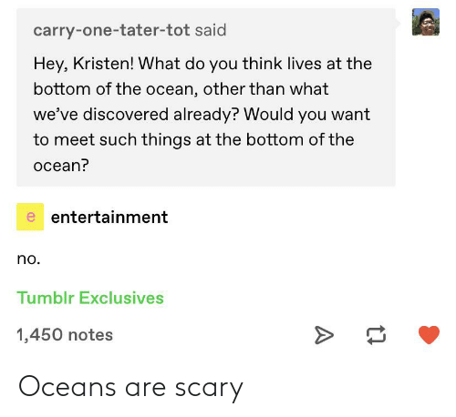 tot: carry-one-tater-tot said  Hey, Kristen! What do you think lives at the  bottom of the ocean, other than what  we've discovered already? Would you want  to meet such things at the bottom of the  ocean?  e entertainment  no.  Tumblr Exclusives  1,450 notes Oceans are scary
