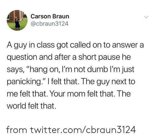 "panicking: Carson Braun  @cbraun3124  A guy in class got called on to answer a  question and after a short pause he  says, ""hang on, I'm not dumb lI'm just  panicking."" I felt that. The guy next to  me felt that. Your mom felt that. The  world felt that. from twitter.com/cbraun3124"