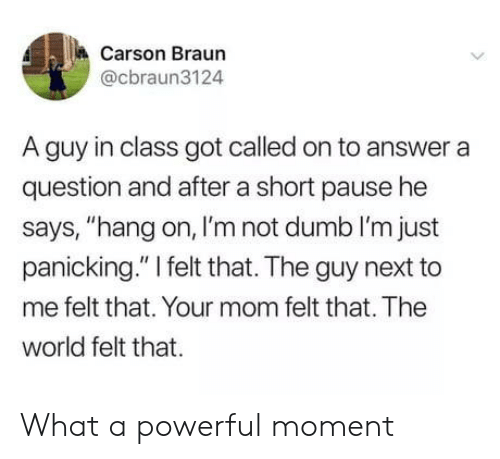 "panicking: Carson Braun  @cbraun3124  A guy in class got called on to answer a  question and after a short pause he  says, ""hang on, I'm not dumb I'm just  panicking."" I felt that. The guy next to  me felt that. Your mom felt that. The  world felt that What a powerful moment"