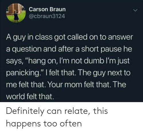 "panicking: Carson Braun  @cbraun3124  A guy in class got called on to answer  a question and after a short pause he  says, ""hang on, I'm not dumb l'm just  panicking."" I felt that. The guy next to  me felt that. Your mom felt that. The  world felt that. Definitely can relate, this happens too often"