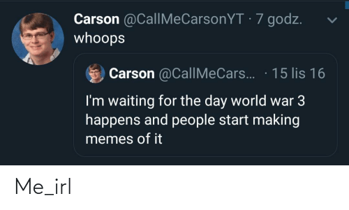 Waiting For: Carson @CallMeCarsonYT · 7 godz.  whoops  Carson @CallMeCars.. · 15 lis 16  I'm waiting for the day world war 3  happens and people start making  memes of it Me_irl