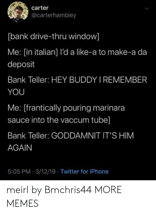 Sauce: carter  @carterhambley  [bank drive-thru window]  Me: [in italian] l'da like-a to make-a da  deposit  Bank Teller: HEY BUDDY I REMEMBER  YOU  Me: [frantically pouring marinara  sauce into the vaccum tube]  Bank Teller: GODDAMNIT IT'S HIM  AGAIN  5:05 PM 3/12/19 Twitter for iPhone meirl by Bmchris44 MORE MEMES