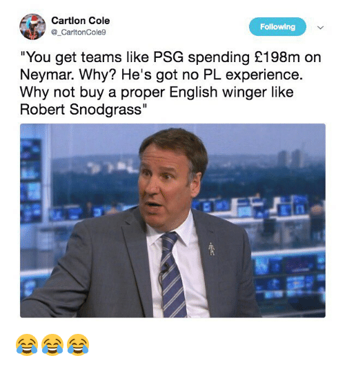 """winger: Cartlon Cole  CartonCole9  Following  """"You get teams like PSG spending £198m on  Neymar. Why? He's got no PL experience.  Why not buy a proper English winger like  Robert Snodgrass 😂😂😂"""