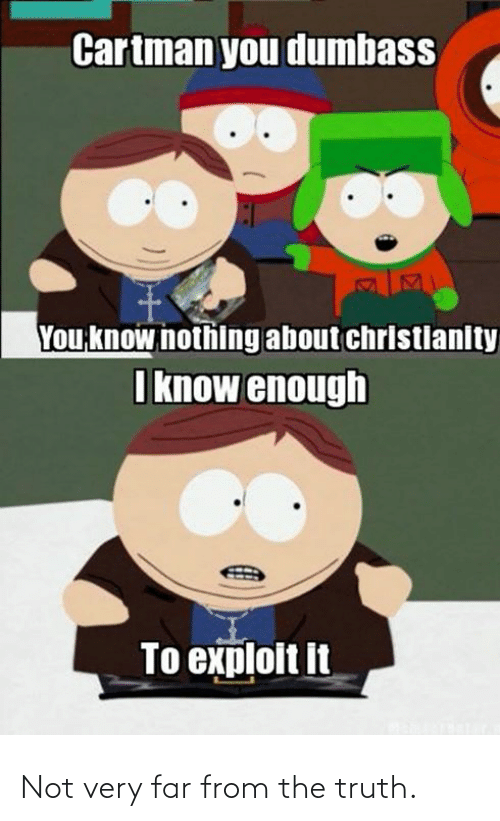 Far: Cartman you dumbass  You know nothing about christlanity  I know enough  To exploit it Not very far from the truth.