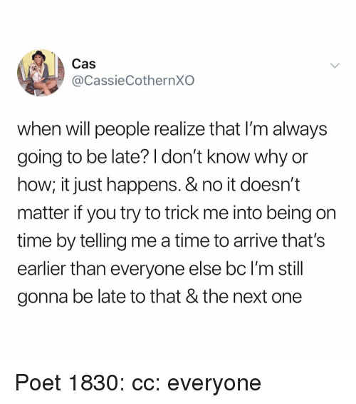 Memes, Time, and 🤖: Cas  @CassieCothernXO  when will people realize that I'm always  going to be late? I don't know why or  how; it just happens. & no it doesn't  matter if you try to trick me into being on  time by telling me a time to arrive that's  earlier than everyone else bc l'm still  gonna be late to that & the next one Poet 1830: cc: everyone