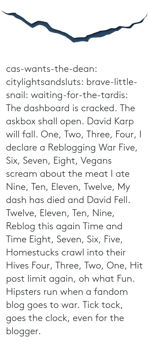 Post Limit: cas-wants-the-dean:  citylightsandsluts:  brave-little-snail:  waiting-for-the-tardis:  The dashboard is cracked. The askbox shall open. David Karp will fall.  One, Two, Three, Four, I declare a Reblogging War Five, Six, Seven, Eight, Vegans scream about the meat I ate Nine, Ten, Eleven, Twelve, My dash has died and David Fell. Twelve, Eleven, Ten, Nine, Reblog this again Time and Time Eight, Seven, Six, Five, Homestucks crawl into their Hives Four, Three, Two, One, Hit post limit again, oh what Fun.  Hipsters run when a fandom blog goes to war.  Tick tock, goes the clock, even for the blogger.