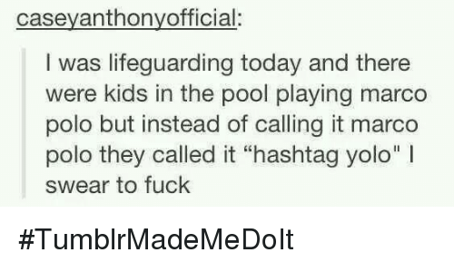 """marco polo: casey anthonyofficial:  I was lifeguarding today and there  were kids in the pool playing marco  polo but instead of calling it marco  polo they called it """"hashtag yolo"""" l  swear to fuck #TumblrMadeMeDoIt"""