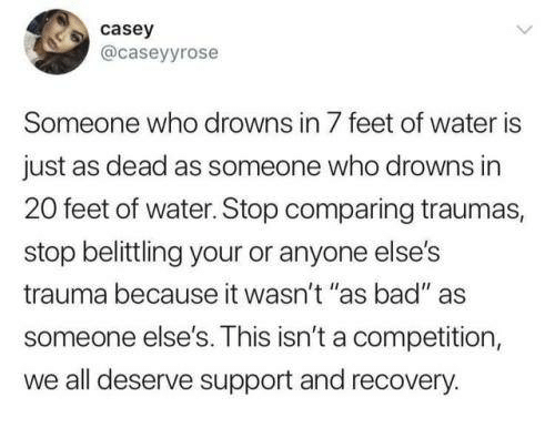 """Bad, Funny, and Tumblr: casey  @caseyyrose  Someone who drowns in 7 feet of water is  just as dead as someone who drowns in  20 feet of water. Stop comparing traumas,  stop belittling your or anyone else's  trauma because it wasn't """"as bad"""" as  someone else's. This isn't a competition,  we all deserve support and recovery."""