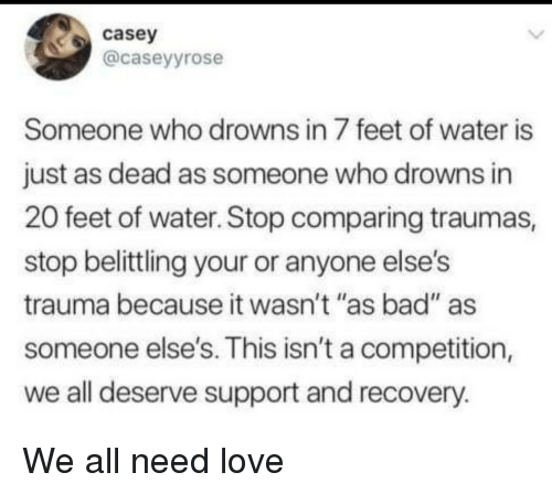 """Bad, Love, and Water: casey  @caseyyrose  Someone who drowns in 7 feet of water is  just as dead as someone who drowns in  20 feet of water. Stop comparing traumas,  stop belittling your or anyone else's  trauma because it wasn't """"as bad"""" as  someone else's. This isn't a competition,  we all deserve support and recovery.  14 II We all need love"""