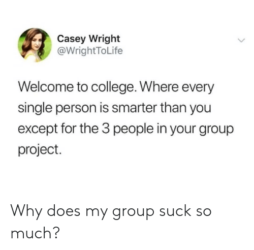 3 People: Casey Wright  @WrightToLife  Welcome to college. Where every  single person is smarter than you  except for the 3 people in your group  project. Why does my group suck so much?