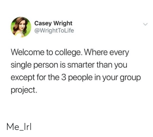 3 People: Casey Wright  @WrightToLife  Welcome to college. Where every  single person is smarter than you  except for the 3 people in your group  project. Me_Irl