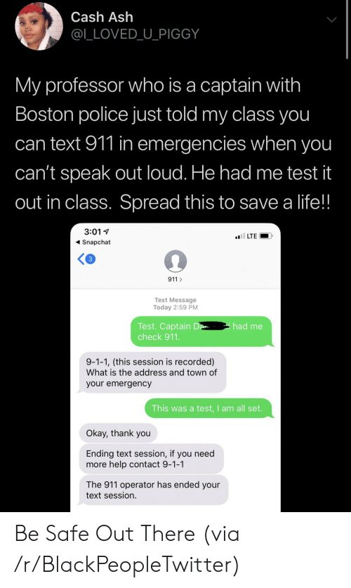 Operator: Cash Ash  @L_LOVED_U_PIGGY  My professor who is a captain with  Boston police just told my class you  can text 911 in emergencies when you  can't speak out loud. He had me test it  out in class. Spread this to save a life!!  3:01  l LTE  Snapchat  3  911  Text Message  Today 2:59 PM  Test. Captain D  check 911.  had me  9-1-1, (this session is recorded)  What is the address and town of  your emergency  This was a test,I am all set.  Okay, thank you  Ending text session, if you need  more help contact 9-1-1  The 911 operator has ended your  text session. Be Safe Out There (via /r/BlackPeopleTwitter)
