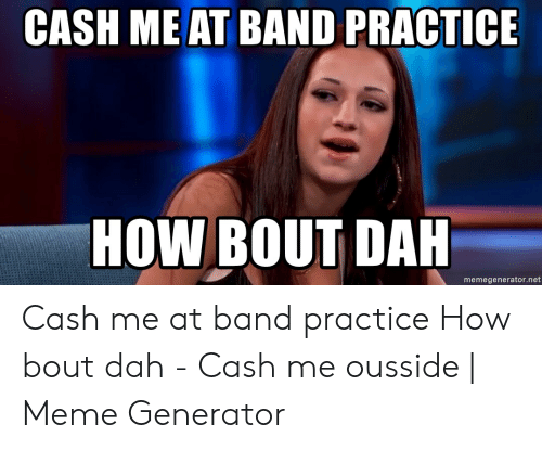 Band Practice Meme: CASH ME AT BAND PRACTICE  HOW BOUT DAH  memegenerator.net Cash me at band practice How bout dah - Cash me ousside | Meme Generator