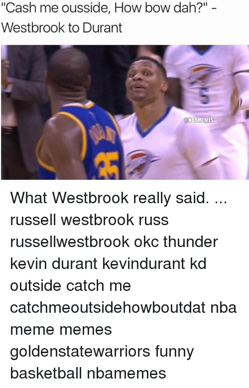 """Funny Basketball: """"Cash me ousside, How bow dah?""""  Westbrook to Durant  a NBAMEMES What Westbrook really said. ... russell westbrook russ russellwestbrook okc thunder kevin durant kevindurant kd outside catch me catchmeoutsidehowboutdat nba meme memes goldenstatewarriors funny basketball nbamemes"""